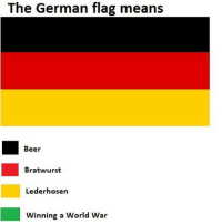 Skyeet: The German flag means  Beer  Bratwurst  Lederhosen  Winning a World War Skyeet