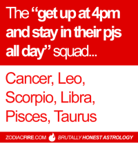 "Fire, Shenanigans, and Squad: The ""get up at 4pm  and stay in their pis  all day' squad  Cancer, Leo  Scorpio, Libra  Pisces, laurus  ZODIACFIRE .COMBRUTALLY HONEST ASTROLOGY The ""get up at 4pm and stay in their pjs all day"" squad... ✌  Find more #zodiac shenanigans at Zodiac Fire!"