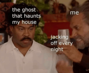 Jacking Off, My House, and Ghost: the ghost  that haunts  me  my house  jacking  off every  night Dont care still nutted