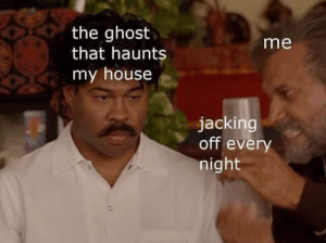 That poor ghost: the ghost  that haunts  me  my house  jacking  off every  night That poor ghost