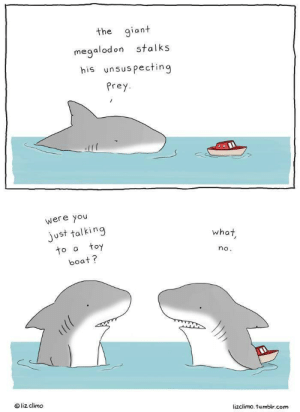 Sharks Playtime: the giant  stalks  megalodon  his unsuspecting  Prey  were you  just talking  toy  what  to a  no.  boat?  liz climo  lizclimo. tumblr.com Sharks Playtime