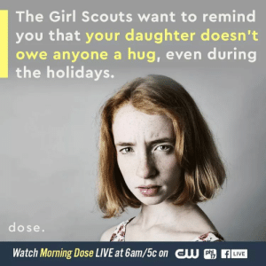 Girl Scouts, Girls, and Shit: The Girl Scouts want to remind  you that your daughter doesn't  owe anyone a hug, even during  the holidays.  dose.  Watch Morning Dose LIVE at 6am/5c on CU  LIVE  17 chauvinistsushi:  fandom-trash-6303:  marithlizard:  left-hand-path-notes: SMASH REBLOG She doesn't! Neither does your son! Or you for that matter!   It's pretty disheartening to see how many commenters don't get this.   Holy shit yes. Agree. Thank you Girl Scouts.   this is a brilliant small step towards encouraging agency in girls which is absolutely critical for setting boundaries