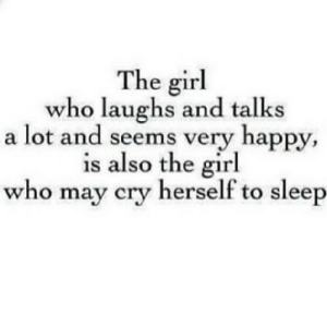 Girl, Happy, and Sleep: The girl  who laughs and talks  a lot and seems very happy,  is also the girl  who may cry herself to sleep https://iglovequotes.net/