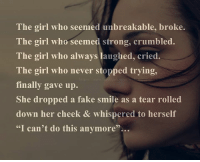 Fake, Memes, and 🤖: The girl who seemed unbreakable, broke.  The girl who seemed strong, crumbled.  The girl who always laughed, cried.  The girl who never stopped trying,  finally gave up.  She dropped a fake smile as a tear rolled  down her cheek & whispered to herself  I can't do this anymore'