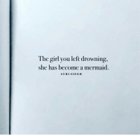 Girl, Mermaid, and She: The girl you left drowning,  she has become a mermaid.  SURI SINGH