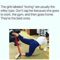 "Girls, Gym, and Memes: The girls labeled ""boring"" are usually the  wifey type. Don't rag her because she goes  to work, the gym, and then goes home.  They're the best ones. That's the truth. 💯"