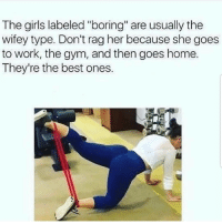 "Girls, Gym, and Memes: The girls labeled ""boring"" are usually the  wifey type. Don't rag her because she goes  to work, the gym, and then goes home  They're the best ones. Wife y material 😬❤️ @jc"