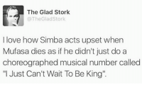 """Love, Memes, and Mufasa: The Glad Stork  The Glad Stork  I love how Simba acts upset when  Mufasa dies as if he didn't just do a  choreographed musical number called  """"I Just Can't Wait To Be King"""""""