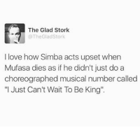 """Fire, Funny, and Love: The Glad Stork  @The Glad Stork  I love how Simba acts upset when  Mufasa dies as if he didn't just do a  choreographed musical number called  """"I Just Can't Wait To Be King"""". Shots fired (@thegladstork)"""