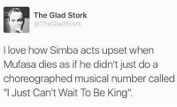 """Dank, Love, and Music: The Glad Stork  The Glad Stork  I love how Simba acts upset when  Mufasa dies as if he didn't just do a  choreographed musical number called  """"I Just Can't Wait To Be King"""" Mufasa was an inside job...  Via Pretty 52"""