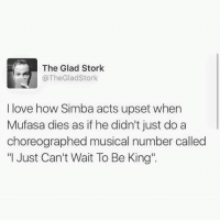 """Dank, Love, and Mufasa: The Glad Stork  @TheGladStork  I love how Simba acts upset when  Mufasa dies as if he didn't just do a  choreographed musical number called  """"I Just Can't Wait To Be King"""". Seriously. (via: The Glad Stork)"""