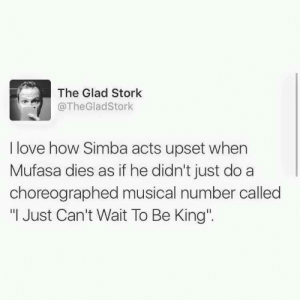 "Love, Mufasa, and How: The Glad Stork  @TheGladStork  I love how Simba acts upset when  Mufasa dies as if he didn't just do a  choreographed musical number called  ""I Just Can't Wait To Be King' A bit suspicious"