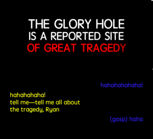 Target, Tumblr, and Blog: THE GLORY HOLE  IS A REPORTED SITE  OF GREAT TRAGEDY   hahahahahaha  hahahahaha!  tell me-tell me all about  the tragedy, Ryan  (gasp) haha mangolesbian: oh my fuckign godksljfklsdjflke;dfajdslkafjslkf