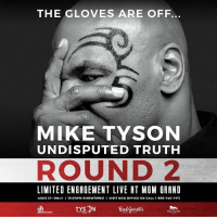 Boxing, Life, and Memes: THE GLOVES ARE OFF.  MIKE TYSON  UNDISPUTED TRUTH  ROUND 2  LIMITED ENGAGEMENT LIVE AT MGM GRAND  AGES 21 ONLY I 10:00PM SHOWTIMES I VISIT Box OFFICE OR CALL 1.866-740-7711 Undisputed Truth is back for Round 2 this September! The gloves are off as Mike Tyson returns to the Vegas stage telling the ups & downs of his tumultuous post-boxing life & career. Tickets on sale now at Ticketmaster, MGM Grand, or call 877.880.0880.