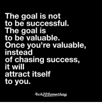 "What if you stopped trying to be ""successful"" and instead, genuinely helped people? How much more progress would you make?: The goal is not  to be successful.  The goal is  to be valuable.  Once you're valuable,  instead  of chasing success,  it will  attract itself  to you.  Trch20Something. What if you stopped trying to be ""successful"" and instead, genuinely helped people? How much more progress would you make?"