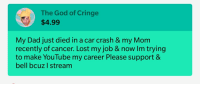cringe: The God of Cringe  $4.99  My Dad just died in a car crash & my Mom  recently of cancer. Lost my job &now Im trying  to make YouTube my career Please support &  bell bcuz I stream