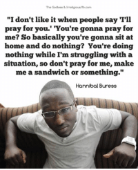 """Hannibal: The Godless & Irreligious/fb.com  """"I don't like it when people say 'I'll  pray for you.' 'You're gonna pray for  me? So basically you're gonna sit at  home and do nothing? You're doing  nothing while I'm struggling with a  situation, so don't pray for me, make  me a sandwich or something.""""  Hannibal Buress"""