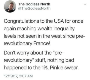 "Bad, Congratulations, and France: The Godless North  @TheGodlessNorth  Congratulations to the USA for once  again reaching wealth inequality  levels not seen in the west since pre-  revolutionary France!  Don't worry about the ""pre-  revolutionary"" stuff, nothing bad  happened to the 1%. Pinkie swear.  12/19/17, 2:07 AM"