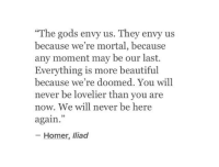 """were doomed: """"The gods envy us. They envy us  because we're mortal, because  any moment may be our last.  Everything is more beautiful  because we're doomed. You will  never be lovelier than you are  now. We will never be here  again.  -Homer, Iliad  235"""