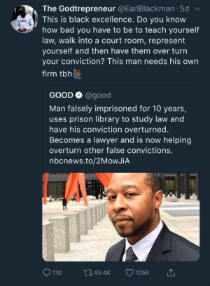 Such amazing story by Oromtichaa MORE MEMES: The Godtrepreneur @EarlBlackman.5d  This is black excellence. Do you know  how bad you have to be to teach yourself  law, walk into a court room, represent  yourself and then nave them over turn  your conviction? This man needs his own  firm tbh  GODFIDENCE  GOOD Q @good  Man falsely imprisoned for 10 years,  uses prison library to study law and  have his conviction overturned  Becomes a lawyer and is now helping  overturn other false convictions  nbcnews.to/2MoWJiA  110  045.4K 105K Such amazing story by Oromtichaa MORE MEMES