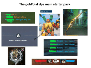 Brought to you by a salty support main: The gold/plat dps main starter pack  FPS: 22  nan joi  did legit nothing  i have gold dmg stfu  Iman  CAREER PROFILE IS PRIVATE  u/MrClean1496  (Hanzo): I need healing!  (Hanzo): I need healing!  (Hanzo): I need healing!  3  P(Hanzo): I need healing! Brought to you by a salty support main