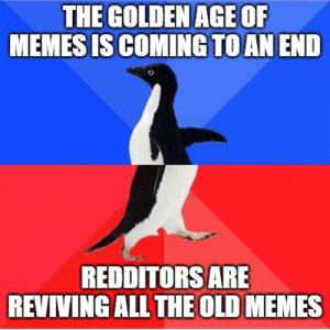 truly the golden age of memes: THE GOLDEN AGE OF  MEMES IS COMING TO AN END  REDDITORS ARE  REVIVING ALL THE OLD MEMES truly the golden age of memes