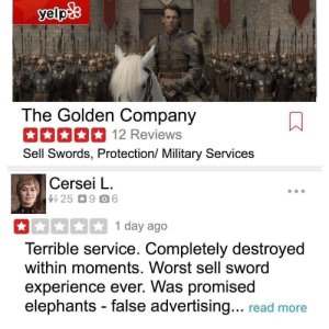 😂 😂 #GameofThrones https://t.co/iwAvZ6FVki: The Golden Company  12 Reviews  Sell Swords, Protection/ Military Services  Cersei L.  1 day ago  Terrible service. Completely destroyed  within moments. Worst sell sword  experience ever. Was promised  elephants - false advertising... read more 😂 😂 #GameofThrones https://t.co/iwAvZ6FVki