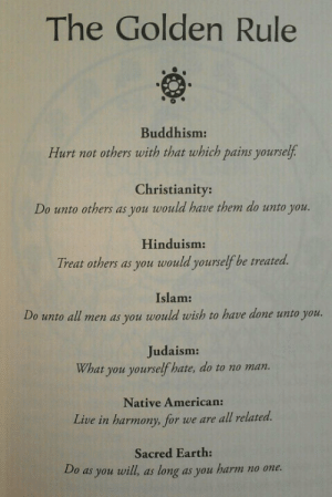 srsfunny:Golden Rule: The Golden Rule  0  Buddhism:  Hurt not others with that which pains yourself  Christianity:  Do unto others as you would have them do unto you.  Hinduism  Treat others as you would yourselfbe treated.  Islam:  Do unoall men as you would rwish to heve done uno you  Judaism:  What you yourself hate, do to no man.  Native American:  Live in harmony, for we are all related.  Sacred Earth:  Do as you will, as long as you harm no one. srsfunny:Golden Rule