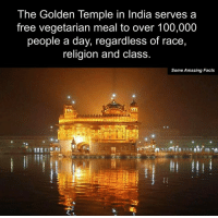Memes, Race, and Religion: The Golden Temple in India serves a  free vegetarian meal to over 100,000  people a day, regardless of race,  religion and class.  Some Amazing Facts