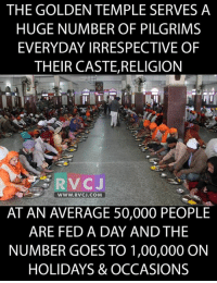 Memes, Awesome, and Casted: THE GOLDEN TEMPLE SERVES A  HUGE NUMBER OF PILGRIMS  EVERYDAY IRRESPECTIVE OF  THEIR CASTE, RELIGION  WWW. RVCJ.COM  AT AN AVERAGE 50,000 PEOPLE  ARE FED A DAY AND THE  NUMBER GOES TO 1,00,000 ON  HOLIDAYS & OCCASIONS This is awesome.