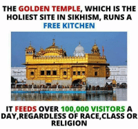 Memes, Race, and Religion: THE GOLDEN TEMPLE  WHICH IS THE  HOLIEST SITE IN SIKHISM, RUNS A  FREE KITCHEN  IT FEEDS  OVER  100,000 VISITORS  A  DAYIREGARDLESS OF RACE,CLASS OR  RELIGION