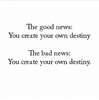 💯🙌🏻 @donkarlito_: The good news:  You create your own destiny  The bad news:  You create your own destiny 💯🙌🏻 @donkarlito_