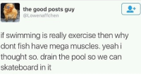 Skateboarding, Yeah, and Best: the good posts guy  @Lowenaffchen  if swimming is really exercise then why  dont fish have mega muscles. yeah i  thought so. drain the pool so we can  skateboard in it Best Tweet 😂 skatermemes