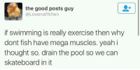 """<p>Explain this, scientists. via /r/memes <a href=""""http://ift.tt/2ACfWQO"""">http://ift.tt/2ACfWQO</a></p>: the good posts guy  @Lowenaffchen  if swimming is really exercise then why  dont fish have mega muscles. yeah i  thought so. drain the pool so we can  skateboard in it <p>Explain this, scientists. via /r/memes <a href=""""http://ift.tt/2ACfWQO"""">http://ift.tt/2ACfWQO</a></p>"""