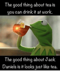 Jack Daniels: The good thing about tea is  you can drink it at work.  The good thing about Jack  Daniels is it looks just like tea
