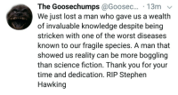 "Stephen, Stephen Hawking, and The Worst: The  Goosechumps @Goosec...  We just lost a man who gave us a wealth  of invaluable knowledge despite being  stricken with one of the worst diseases  known to our fragile species. A man that  showed us reality can be more boggling  than science fiction. Thank you for your  time and dedication. RIP Stephen  Hawking <p>An homage to a man providing hope from a hopeless position. via /r/wholesomememes <a href=""http://ift.tt/2FOkBUW"">http://ift.tt/2FOkBUW</a></p>"