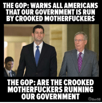 """Memes, 🤖, and Gop: THE GOP: WARNSALLAMERICANS  THAT OUR GOVERNMENT IS RUN  BY CROOKED MOTHERFUCKERS  THE GOP: ARE THE CROOKED  MOTHERFUCKERS RUNNING  OUR GOVERNMENT  TWher98 """"Share"""" if you agree!  Image: The Other 98%"""