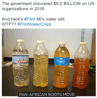 A consultant says the cost of upgrading Flint water system will cost $108 million. It's more expensive than the previous numbers and it means that it will take even longer to deal with the problem. Meanwhile, people in Flint doesn't have a clean water for 1019 days! Can you imagine not having a clean water to take a shower, to cook and even to drink? Bottled water that Flint people used up to this date probably costs more than $108 million. But, obviously it's not about the money, it's about making Black people suffer. Neighnourhoods, where the Black people live, are always at the worst state because no one cares about Black people health. Imagine something like that happening in a white city. It would be fixed in a month! move9 move themove moveorginization westphiladelphia somethingsneverchange onthemove cornelwest mumiaabujamal hate5six philadelphia knowledgeispower blackpride blackpower blacklivesmatter unite panafricanrootsmove flintwatercrisis: The goverment showered $9.2 BILLION on UN  organizations in 2016  And here's #Flint MI's water still...  WTF?? #FlintWater Crisis  WATER  PAN-AFRICAN ROOTS MOVE A consultant says the cost of upgrading Flint water system will cost $108 million. It's more expensive than the previous numbers and it means that it will take even longer to deal with the problem. Meanwhile, people in Flint doesn't have a clean water for 1019 days! Can you imagine not having a clean water to take a shower, to cook and even to drink? Bottled water that Flint people used up to this date probably costs more than $108 million. But, obviously it's not about the money, it's about making Black people suffer. Neighnourhoods, where the Black people live, are always at the worst state because no one cares about Black people health. Imagine something like that happening in a white city. It would be fixed in a month! move9 move themove moveorginization westphiladelphia somethingsneverchange onthemove cornelwest mumiaabujamal hate5six philadelphia knowledge