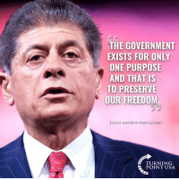 Memes, Freedom, and Government: THE GOVERNMENT  EXISTS FOR ONLY  ONE PURPOSE  AND THAT IS  TO PRESERVE  OUR FREEDOM  JUDGE ANDREW NAPOLITANGo  TURNING  POINT USA Judge Andrew Napolitano Is Spot On! #BigGovSucks