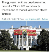 These things pop up everywhere: The government has only been shut  down for 2 HOURS and already  there's one of those Halloween stores  in there  2:04 AM 12/22/18 from Los Angeles, CA Twitter  SPR These things pop up everywhere