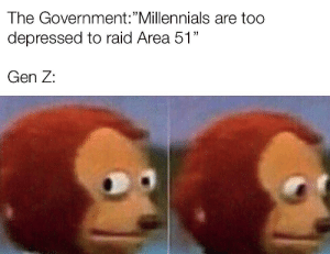 "Millennials, Dank Memes, and Government: The Government:""Millennials are too  depressed to raid Area 51""  Gen Z: Gen Z is still bringing the Kyles, Don't worry"