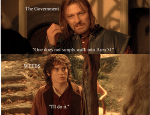 """You have my katana: The Government  """"One does not simply walk into Area 51""""  WEEBS  """"Tll do it."""" You have my katana"""