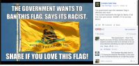"FWD: THERE AIN'T NOTHING RACIST 'BOUT THIS FLAG SONNY!!!!11!!: THE GOVERNMENT WANTS TO  BAN THIS FLAG, SAYS ITS RACIST  DONT TREAD ON  ME  SHARE IF YOU LOVE THIS FLAG!  Zombie Safe Area  E3 Like This Page  August 5 Edited  The government says the Gadsden Flag is  offensive and racist.  This symbol represents the fight for liberty of all  free men and women. SHARE IT it if you love  liberty!  Like Comment Share  Top Comments  7,165 shares  97 Comments  ""The Government.... Who? This  flag flys on every US Navy warship. Does anyone  research anything on their own anymore or do you  all just believe everything you read on Facebook?  Like Reply  46 5 hrs  14 Replies 56 mins  The Gadsden flag dates back to  1775 during the American Revolution  It was used  by the Continental Marines as a motto flag, people  Write a comment... FWD: THERE AIN'T NOTHING RACIST 'BOUT THIS FLAG SONNY!!!!11!!"