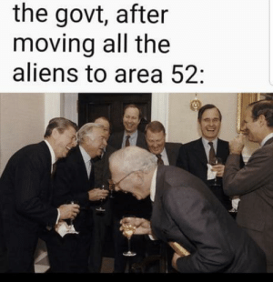 Aliens, All The, and Haha: the govt, after  moving all the  aliens to area 52: Hahahaha, haha! YOU FOOLS!