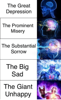 """Dank, Meme, and Depression: The Great  Depression  The Prominent  Misery  The  Substantial  Sorrow  The Big  Sad  The Giant  Unhappy <p>it MIGHT be a repost idk via /r/dank_meme <a href=""""https://ift.tt/2l3zCX0"""">https://ift.tt/2l3zCX0</a></p>"""