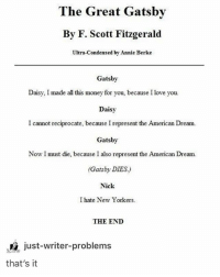 Lazy, Love, and Memes: The Great Gatsby  By F. Scott Fitzgerald  Ultra-Condensed by Annie Berke  Gatsby  Daisy I mad all ti noney for you,because T love you.  Daisy, l made all thhs money for you, because I love you  Daisy  I cannot reciprocate, because I represent the American Dream.  Gatsby  Now I must die, because I also represent the American Dream  (Gatsby DIES)  Nick  I hate New Yorkers  THE END  just-writer-problems  that's it there was second part to this caption but I was too lazy to crop it properly @idiosyncrat