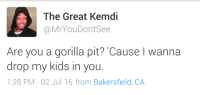 <p>The kids love it (via /r/BlackPeopleTwitter)</p>: The Great Kemdi  @MrYouDontSee  Are you a gorilla pit?'Cause I wanna  drop my kids in you  1:28 PM 02 Jul 16 from Bakersfield, CA <p>The kids love it (via /r/BlackPeopleTwitter)</p>