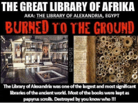 THE GREAT LIBRARY OF AFRIKA  AKA: THE LIBRARY OF ALEXANDRIA, EGYPT  BURNED TO THE CROUN!D  The Library of Alexandria was one of the largest and most significant  libraries of the ancient world. Most of the books were kept as  papyrus scrolls. Destroyed by you know who!!!