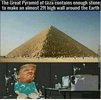 Earth, Dank Memes, and Pyramid: The Great Pyramid of Giza contains enough stone  to make an almost 2ft high wall around the Earth