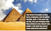 THE GREAT PYRAMIDS OF GIZA http://t.co/6HjFsqCAsh: The Great Pyramids of Giza  were originally clad in white  marble, with a 24k gold cap  on top. Can you imagine how  they shined in the desert sun,  under a sky that has never  seen industrial pollution? THE GREAT PYRAMIDS OF GIZA http://t.co/6HjFsqCAsh
